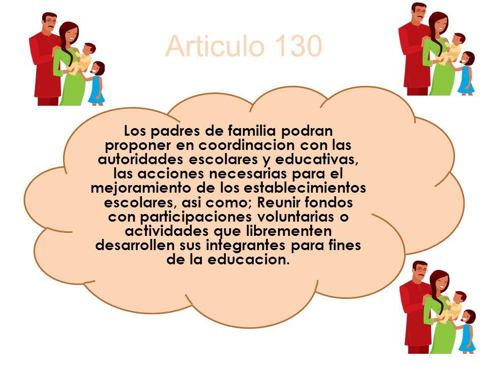 Articulo 130 Los padres de familia podran proponer en coordinacion con las autoridades escolares y educativas, las acciones necesarias para el mejoram