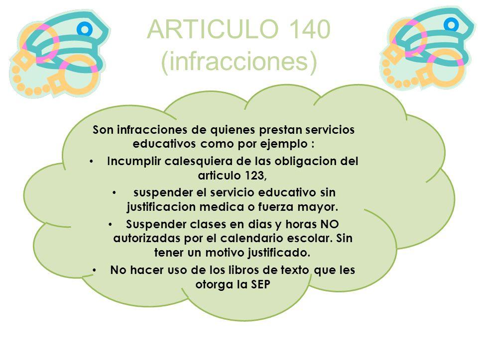 ARTICULO 140 (infracciones) Son infracciones de quienes prestan servicios educativos como por ejemplo : Incumplir calesquiera de las obligacion del ar