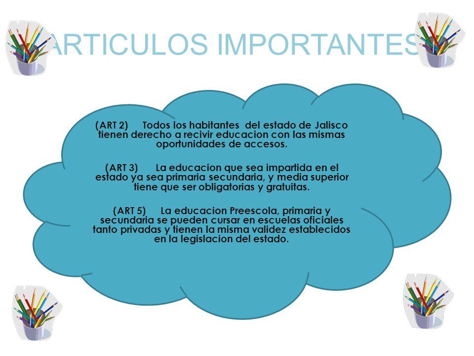 ARTICULOS IMPORTANTES: (ART 2) Todos los habitantes del estado de Jalisco tienen derecho a recivir educacion con las mismas oportunidades de accesos.