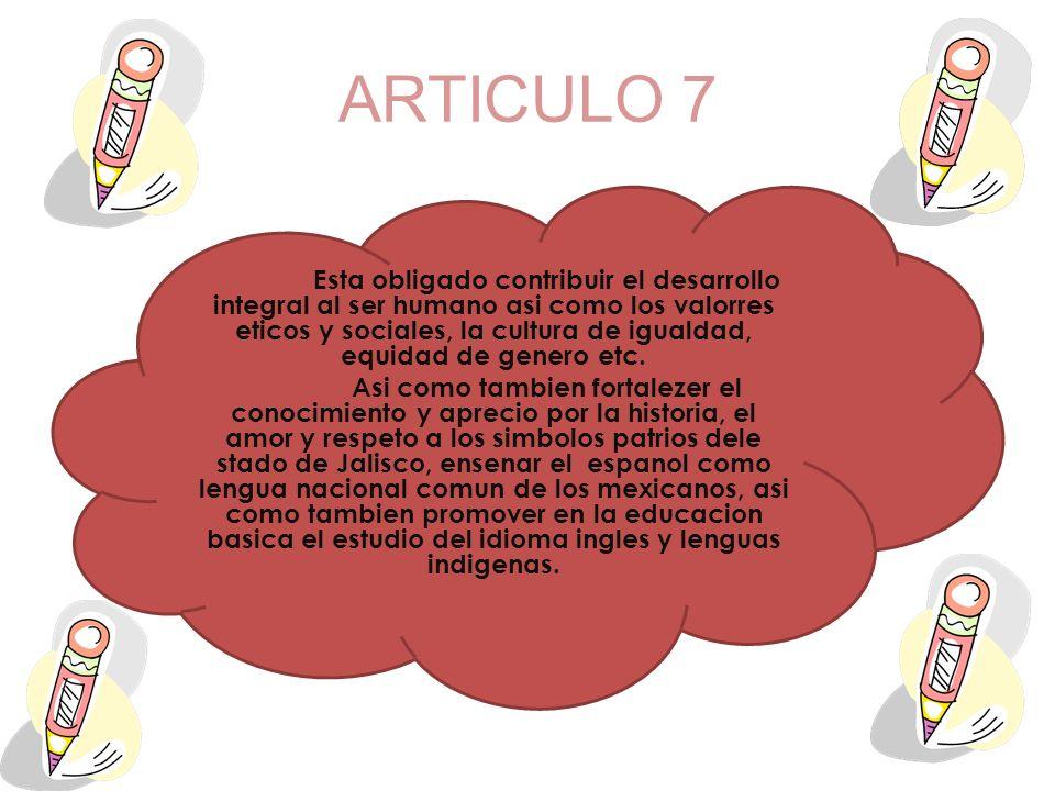 ARTICULO 7 Esta obligado contribuir el desarrollo integral al ser humano asi como los valorres eticos y sociales, la cultura de igualdad, equidad de g
