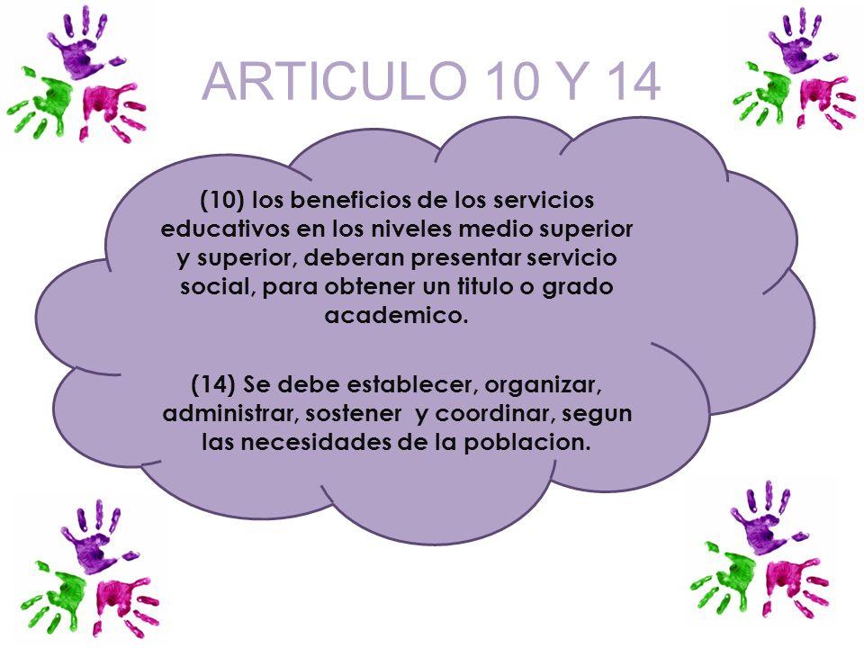 ARTICULO 10 Y 14 (10) los beneficios de los servicios educativos en los niveles medio superior y superior, deberan presentar servicio social, para obt