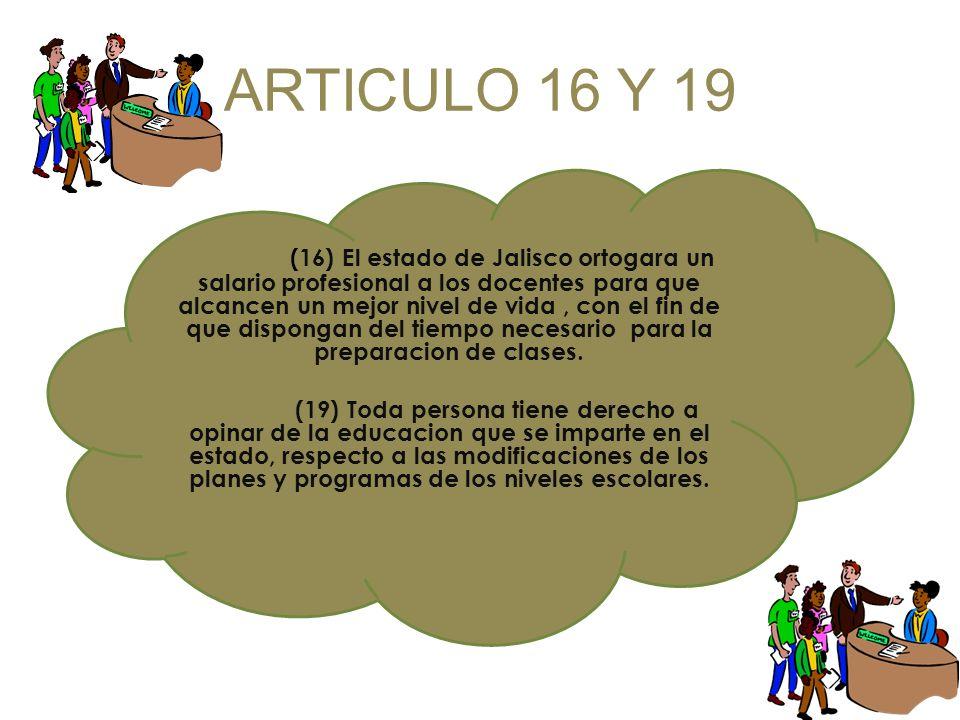 ARTICULO 16 Y 19 ((16) El estado de Jalisco ortogara un salario profesional a los docentes para que alcancen un mejor nivel de vida, con el fin de que