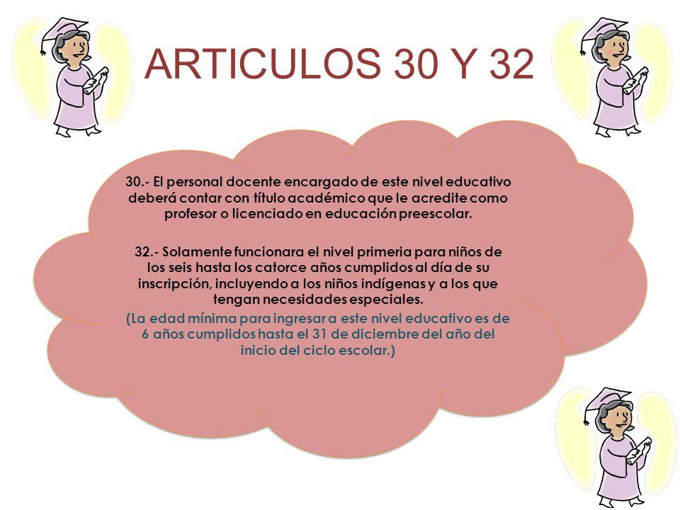 ARTICULOS 30 Y 32 30.- El personal docente encargado de este nivel educativo deberá contar con título académico que le acredite como profesor o licenc