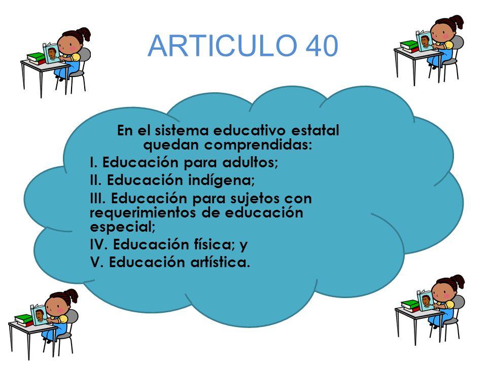 ARTICULO 40 En el sistema educativo estatal quedan comprendidas: I. Educación para adultos; II. Educación indígena; III. Educación para sujetos con re