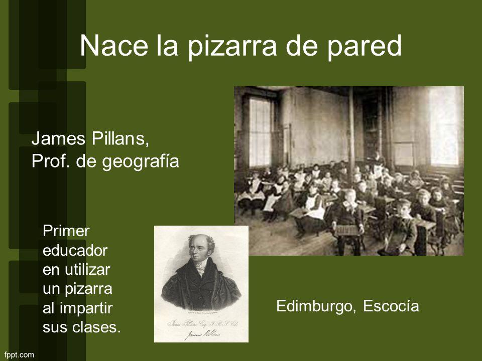 Nace la pizarra de pared James Pillans, Prof. de geografía Edimburgo, Escocía Primer educador en utilizar un pizarra al impartir sus clases.