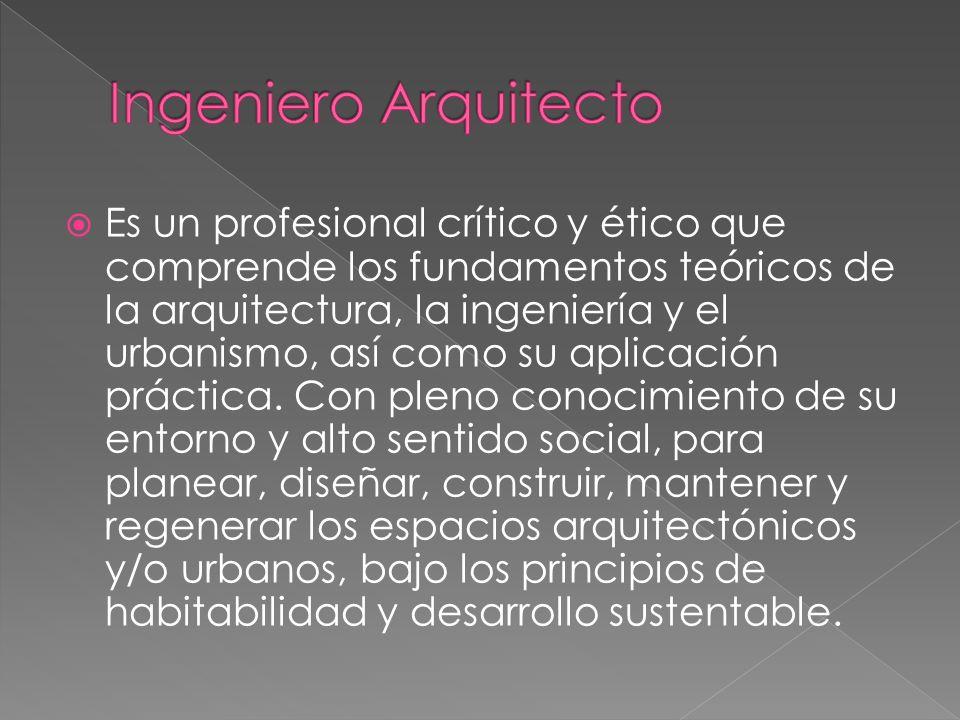 Es un profesional crítico y ético que comprende los fundamentos teóricos de la arquitectura, la ingeniería y el urbanismo, así como su aplicación práctica.