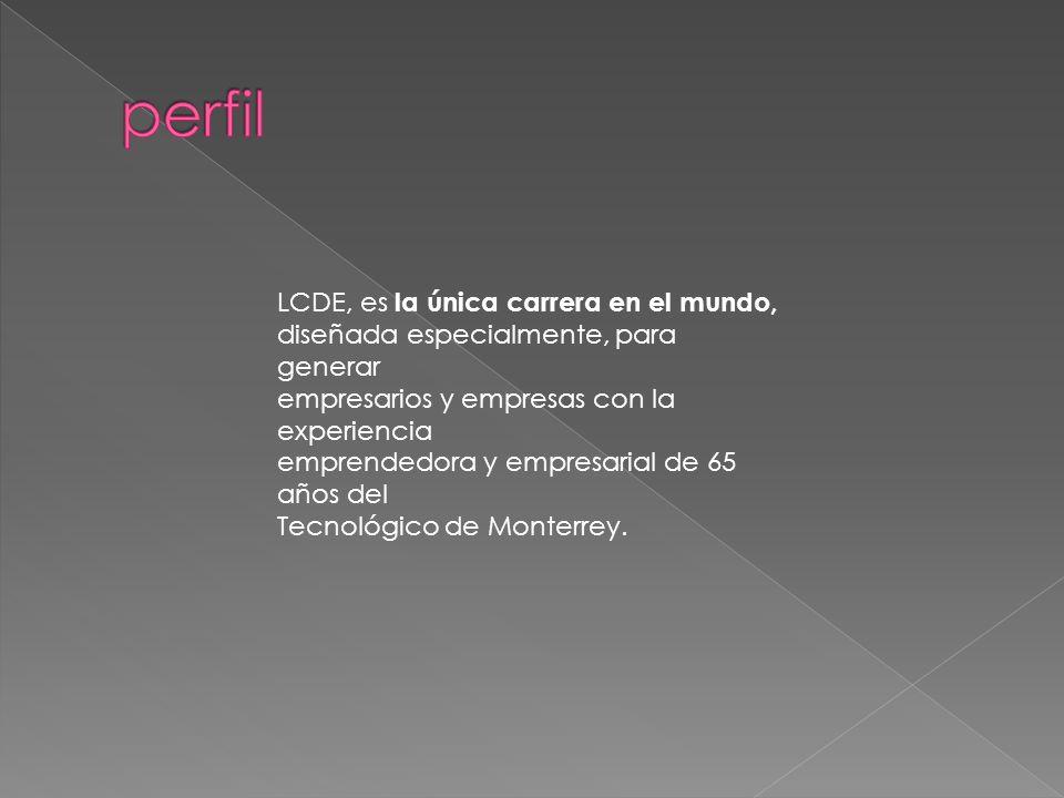 LCDE, es la única carrera en el mundo, diseñada especialmente, para generar empresarios y empresas con la experiencia emprendedora y empresarial de 65 años del Tecnológico de Monterrey.
