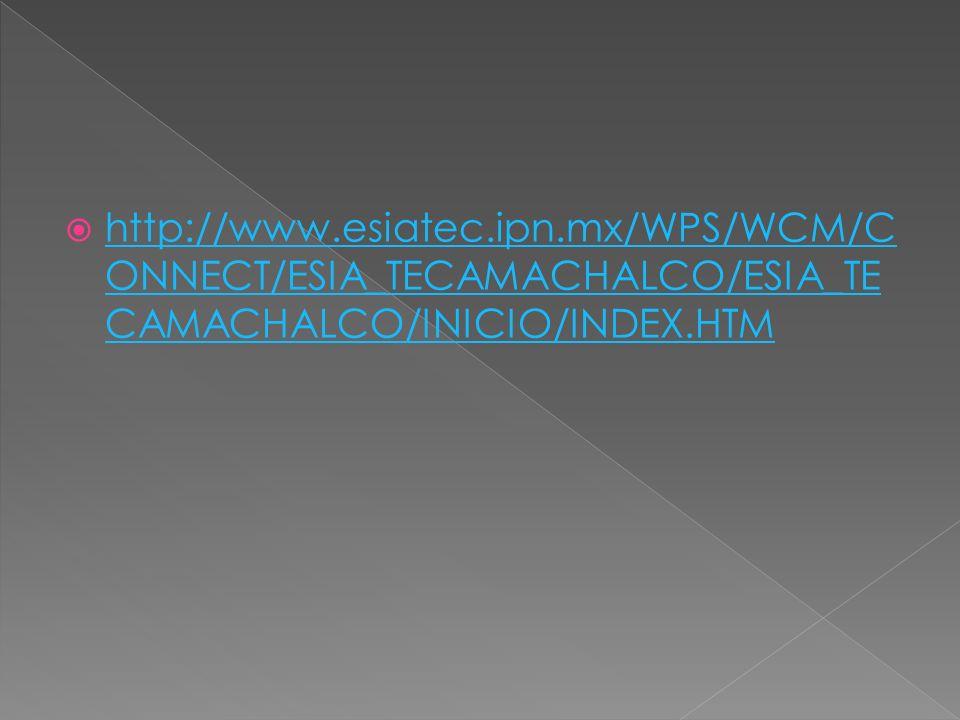 http://www.esiatec.ipn.mx/WPS/WCM/C ONNECT/ESIA_TECAMACHALCO/ESIA_TE CAMACHALCO/INICIO/INDEX.HTM http://www.esiatec.ipn.mx/WPS/WCM/C ONNECT/ESIA_TECAMACHALCO/ESIA_TE CAMACHALCO/INICIO/INDEX.HTM