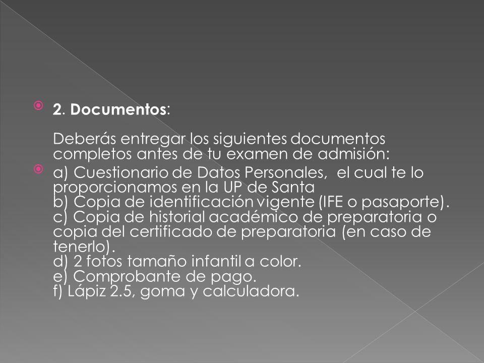 2. Documentos: Deberás entregar los siguientes documentos completos antes de tu examen de admisión: a) Cuestionario de Datos Personales, el cual te lo