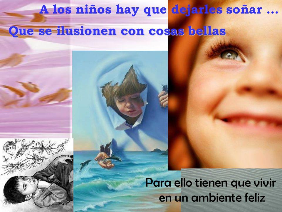 A los niños hay que dejarles soñar … Que se ilusionen con cosas bellas Para ello tienen que vivir en un ambiente feliz