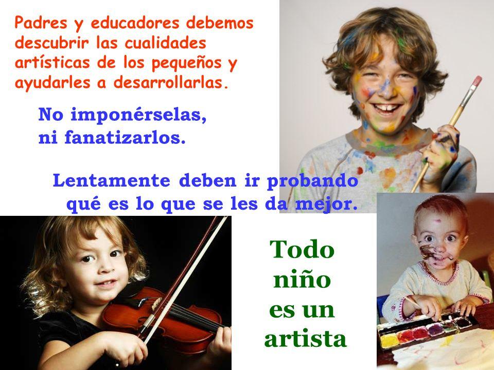 Padres y educadores debemos descubrir las cualidades artísticas de los pequeños y ayudarles a desarrollarlas. No imponérselas, ni fanatizarlos. Lentam