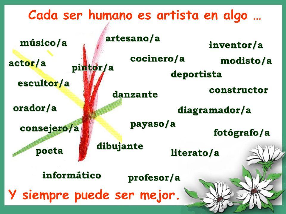 Cada ser humano es artista en algo … pintor/a músico/a cocinero/a modisto/a consejero/a deportista profesor/a diagramador/a dibujante payaso/a danzant