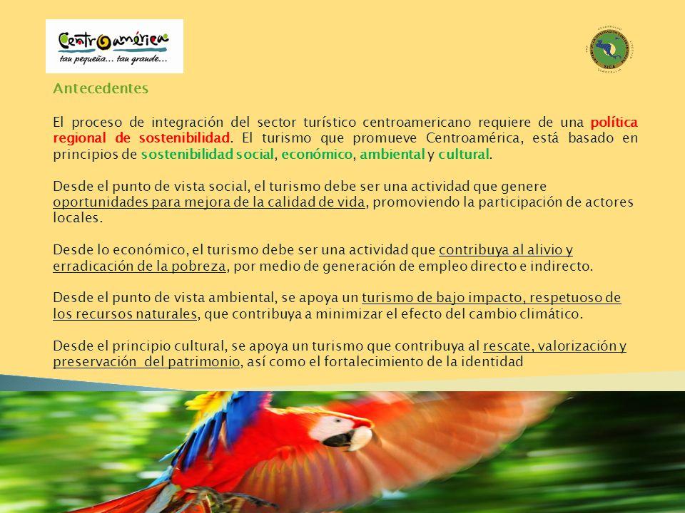 Antecedentes El proceso de integración del sector turístico centroamericano requiere de una política regional de sostenibilidad. El turismo que promue