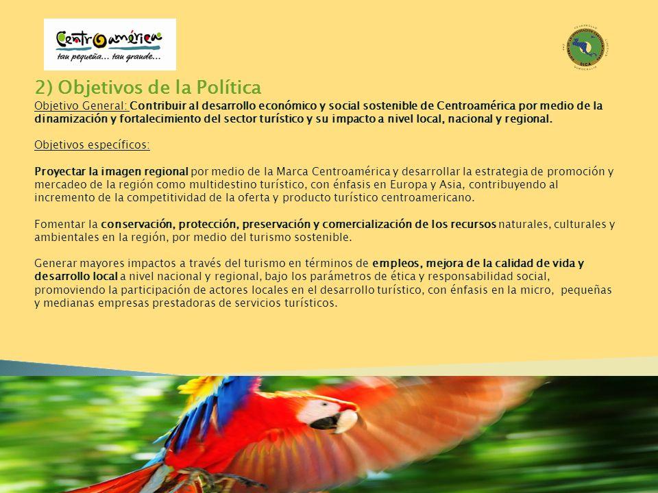 2) Objetivos de la Política Objetivo General: Contribuir al desarrollo económico y social sostenible de Centroamérica por medio de la dinamización y f