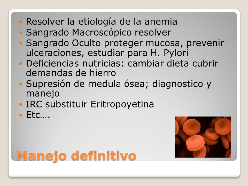 Manejo definitivo Resolver la etiología de la anemia Sangrado Macroscópico resolver Sangrado Oculto proteger mucosa, prevenir ulceraciones, estudiar p