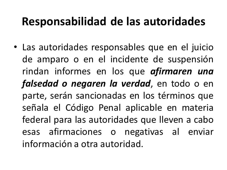 Responsabilidad de las autoridades Las autoridades responsables que en el juicio de amparo o en el incidente de suspensión rindan informes en los que