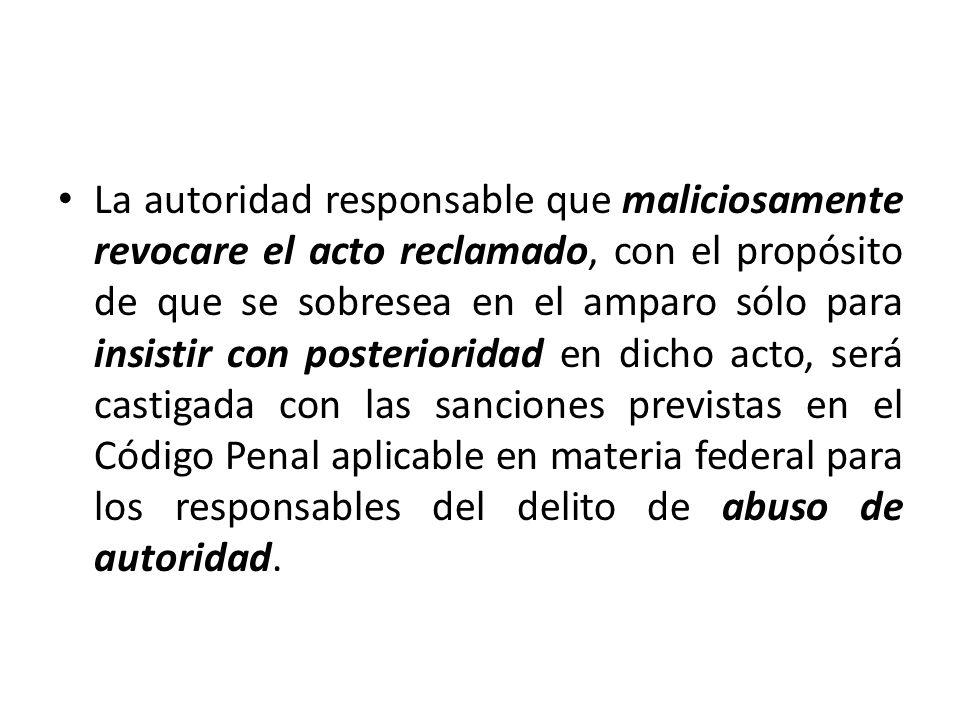 La autoridad responsable que maliciosamente revocare el acto reclamado, con el propósito de que se sobresea en el amparo sólo para insistir con poster