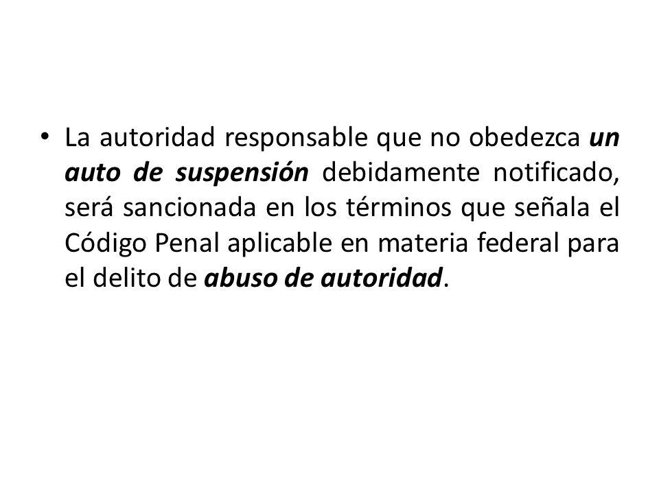 La autoridad responsable que no obedezca un auto de suspensión debidamente notificado, será sancionada en los términos que señala el Código Penal apli