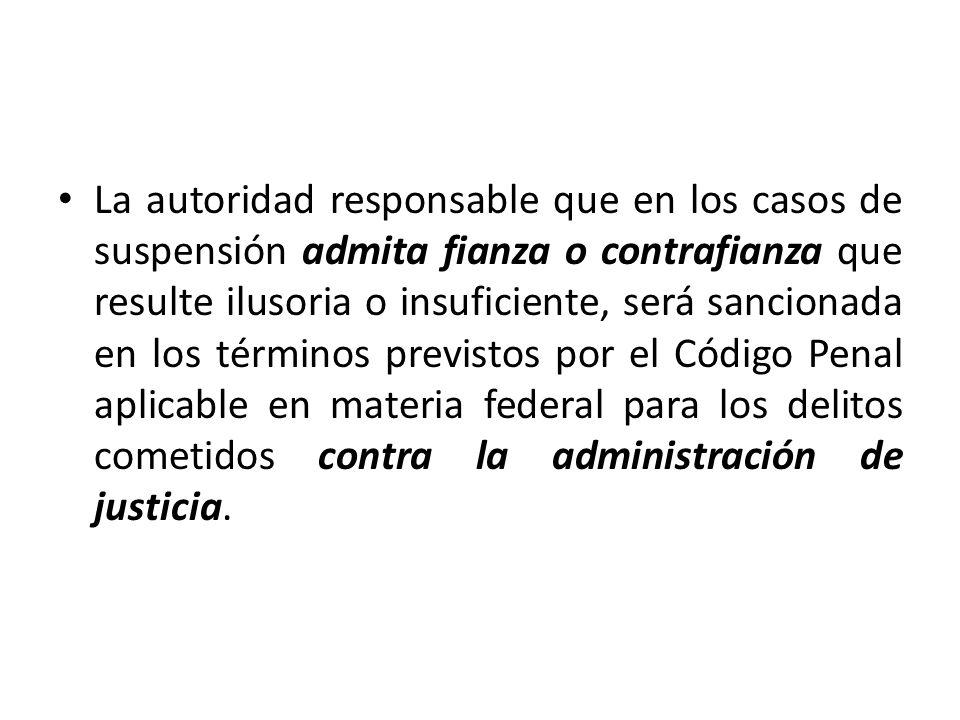 La autoridad responsable que en los casos de suspensión admita fianza o contrafianza que resulte ilusoria o insuficiente, será sancionada en los térmi