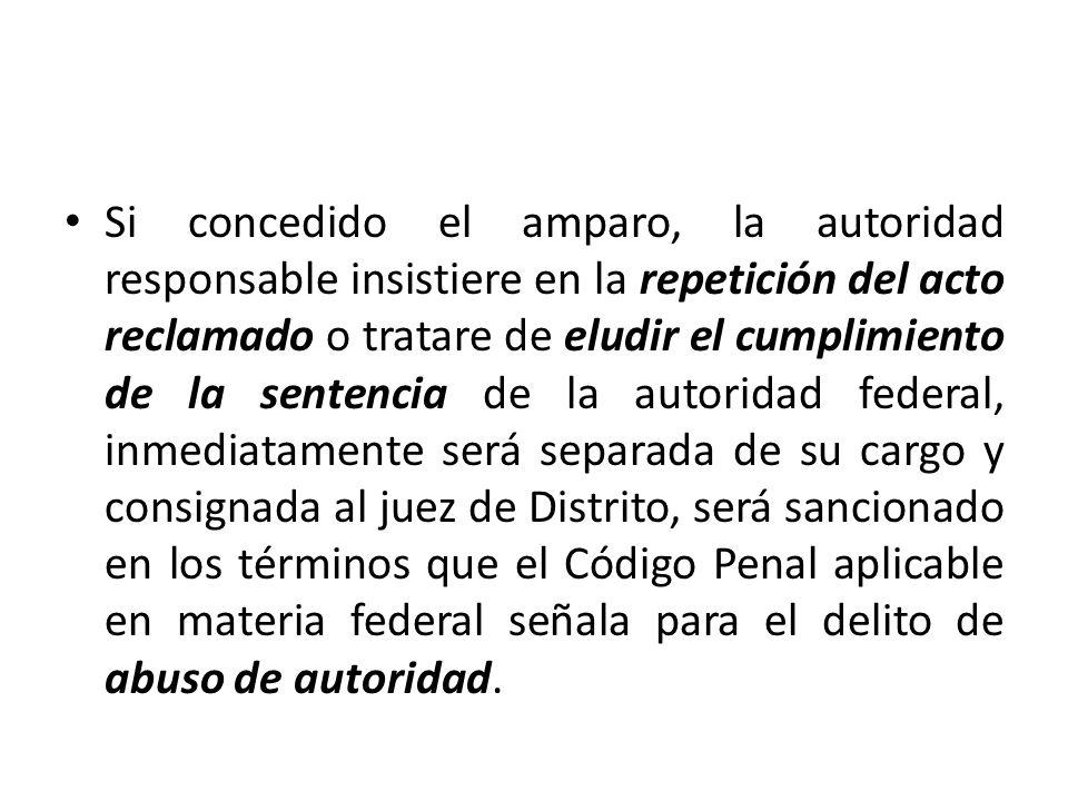 Si concedido el amparo, la autoridad responsable insistiere en la repetición del acto reclamado o tratare de eludir el cumplimiento de la sentencia de