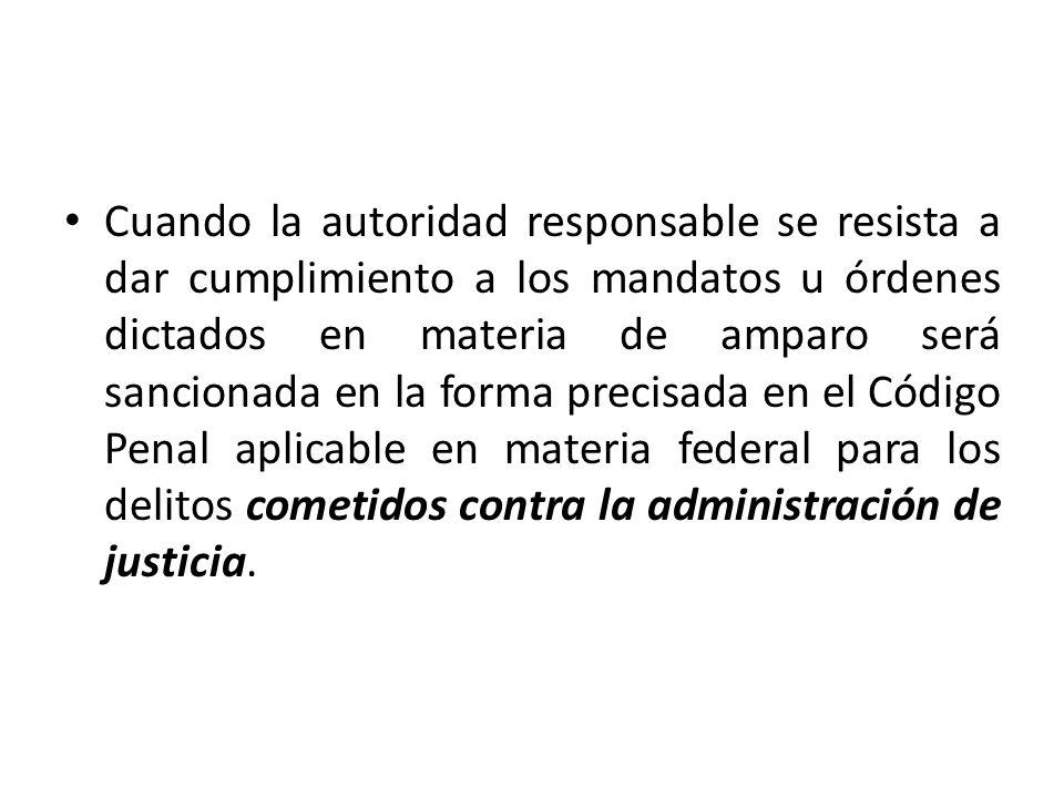 Cuando la autoridad responsable se resista a dar cumplimiento a los mandatos u órdenes dictados en materia de amparo será sancionada en la forma preci