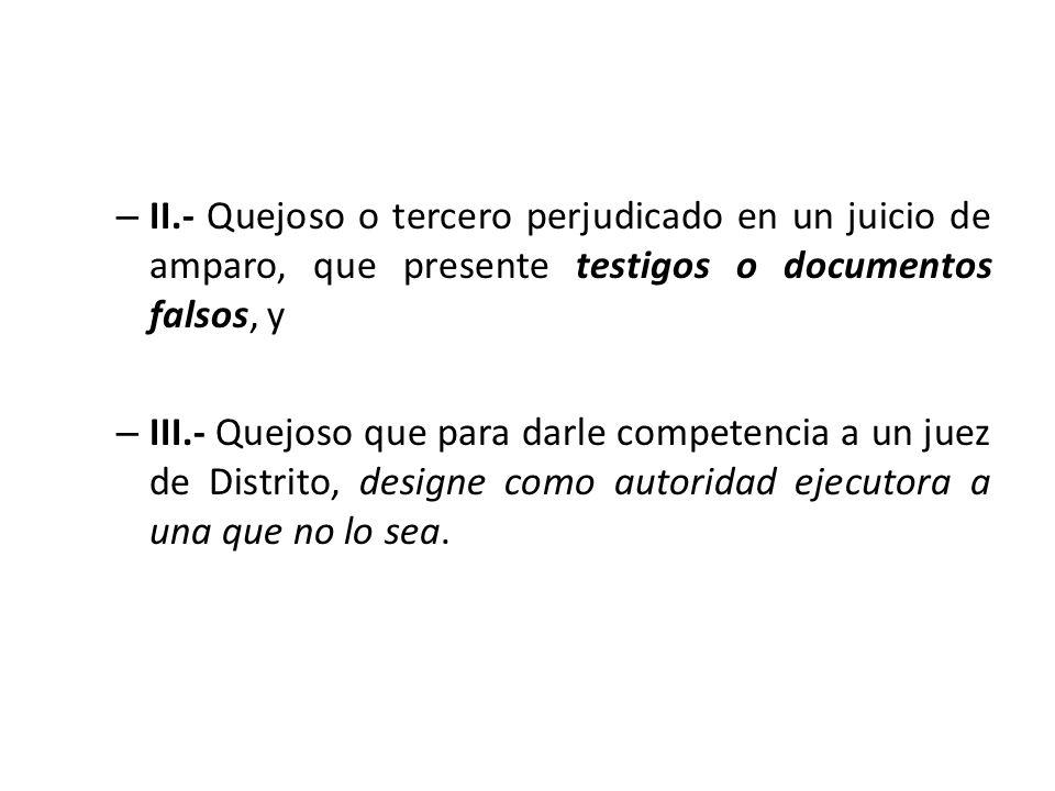 – II.- Quejoso o tercero perjudicado en un juicio de amparo, que presente testigos o documentos falsos, y – III.- Quejoso que para darle competencia a
