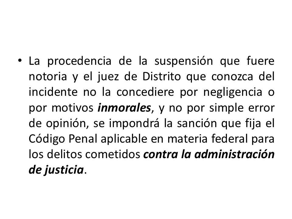 La procedencia de la suspensión que fuere notoria y el juez de Distrito que conozca del incidente no la concediere por negligencia o por motivos inmor