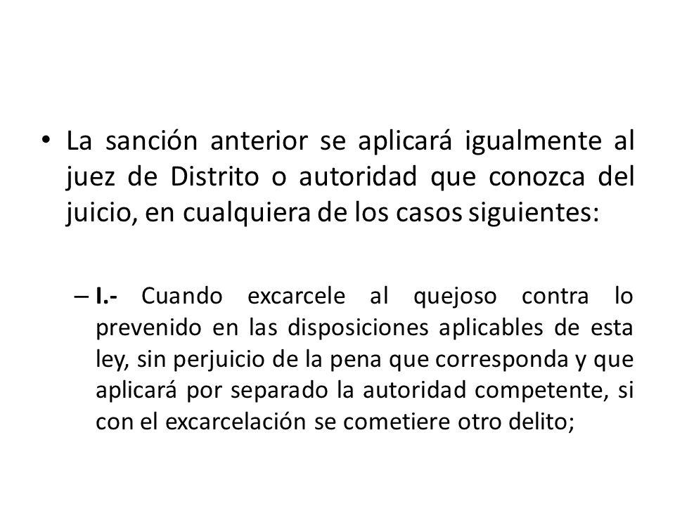 La sanción anterior se aplicará igualmente al juez de Distrito o autoridad que conozca del juicio, en cualquiera de los casos siguientes: – I.- Cuando