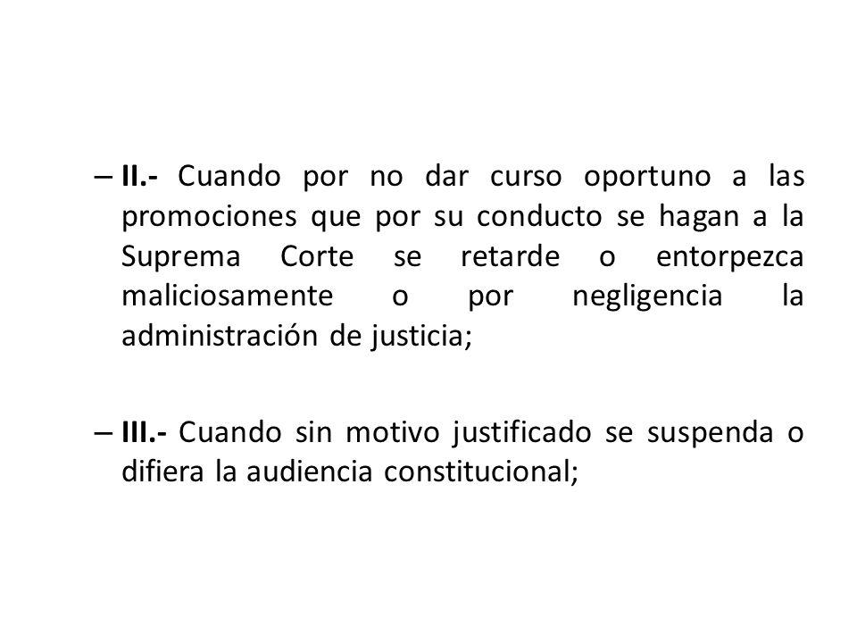 – II.- Cuando por no dar curso oportuno a las promociones que por su conducto se hagan a la Suprema Corte se retarde o entorpezca maliciosamente o por
