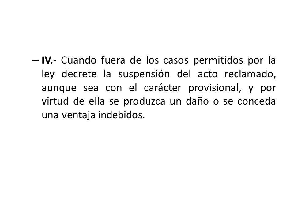 – IV.- Cuando fuera de los casos permitidos por la ley decrete la suspensión del acto reclamado, aunque sea con el carácter provisional, y por virtud