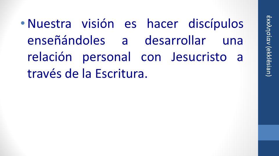 κκλησίαν (ekklēsian) Nuestra visión es hacer discípulos enseñándoles a desarrollar una relación personal con Jesucristo a través de la Escritura.