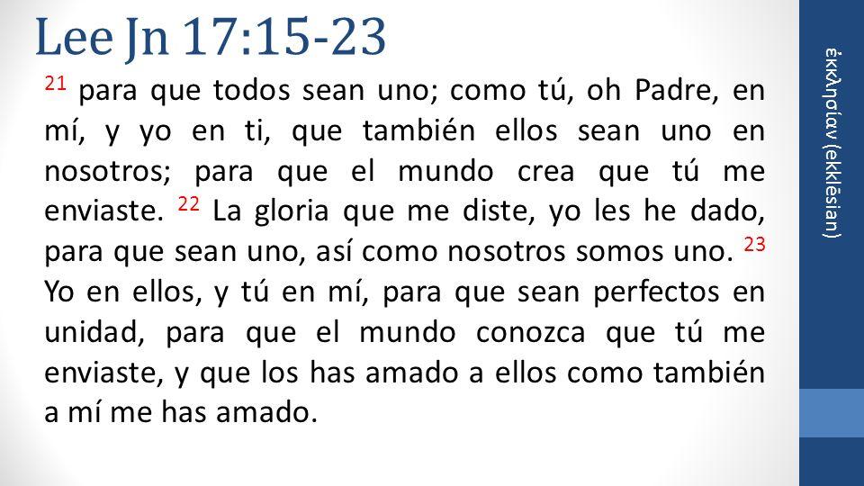 κκλησίαν (ekklēsian) Lee Jn 17:15-23 21 para que todos sean uno; como tú, oh Padre, en mí, y yo en ti, que también ellos sean uno en nosotros; para que el mundo crea que tú me enviaste.