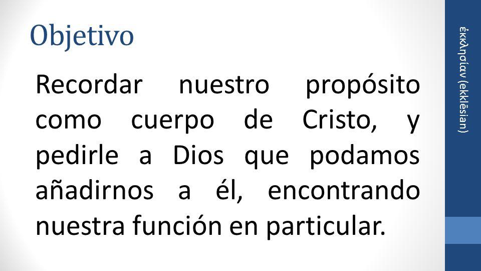 κκλησίαν (ekklēsian) Objetivo Recordar nuestro propósito como cuerpo de Cristo, y pedirle a Dios que podamos añadirnos a él, encontrando nuestra función en particular.