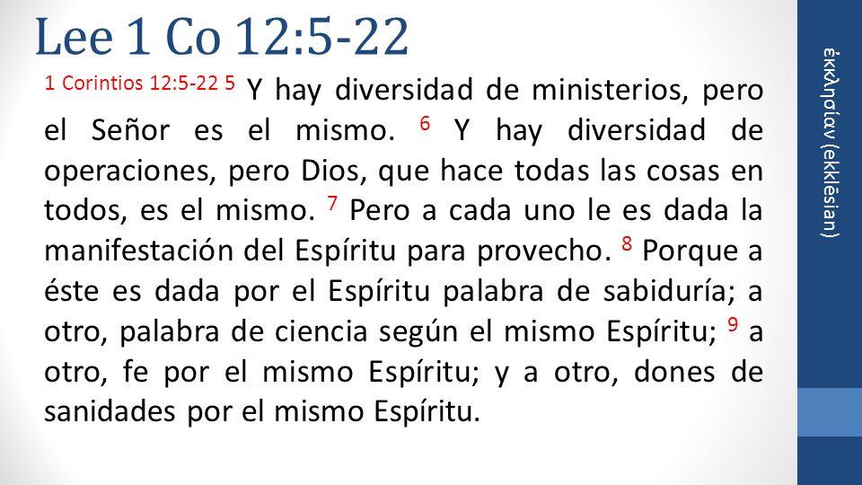 κκλησίαν (ekklēsian) Lee 1 Co 12:5-22 10 A otro, el hacer milagros; a otro, profecía; a otro, discernimiento de espíritus; a otro, diversos géneros de lenguas; y a otro, interpretación de lenguas.