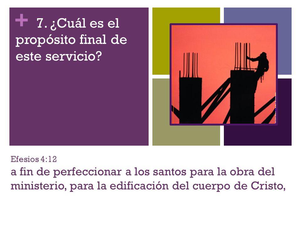 + Efesios 4:12 a fin de perfeccionar a los santos para la obra del ministerio, para la edificación del cuerpo de Cristo, 7. ¿Cuál es el propósito fina