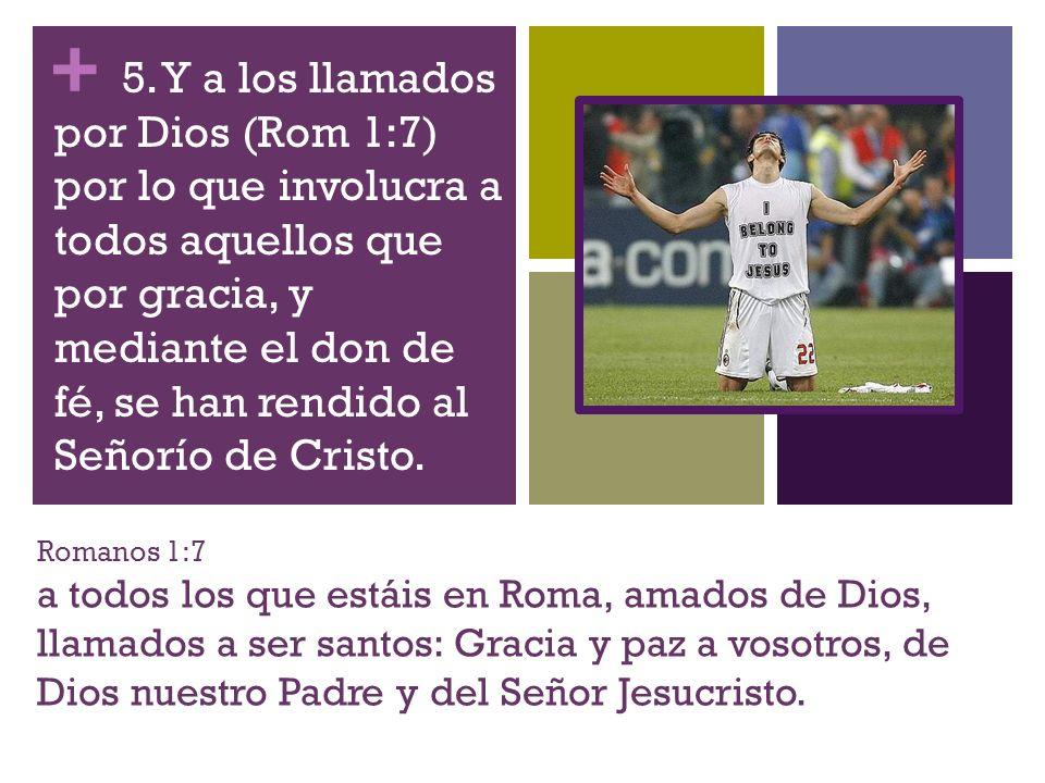 + Romanos 1:7 a todos los que estáis en Roma, amados de Dios, llamados a ser santos: Gracia y paz a vosotros, de Dios nuestro Padre y del Señor Jesucr