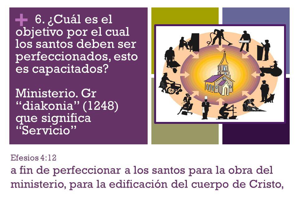 + Efesios 4:12 a fin de perfeccionar a los santos para la obra del ministerio, para la edificación del cuerpo de Cristo, 6. ¿Cuál es el objetivo por e