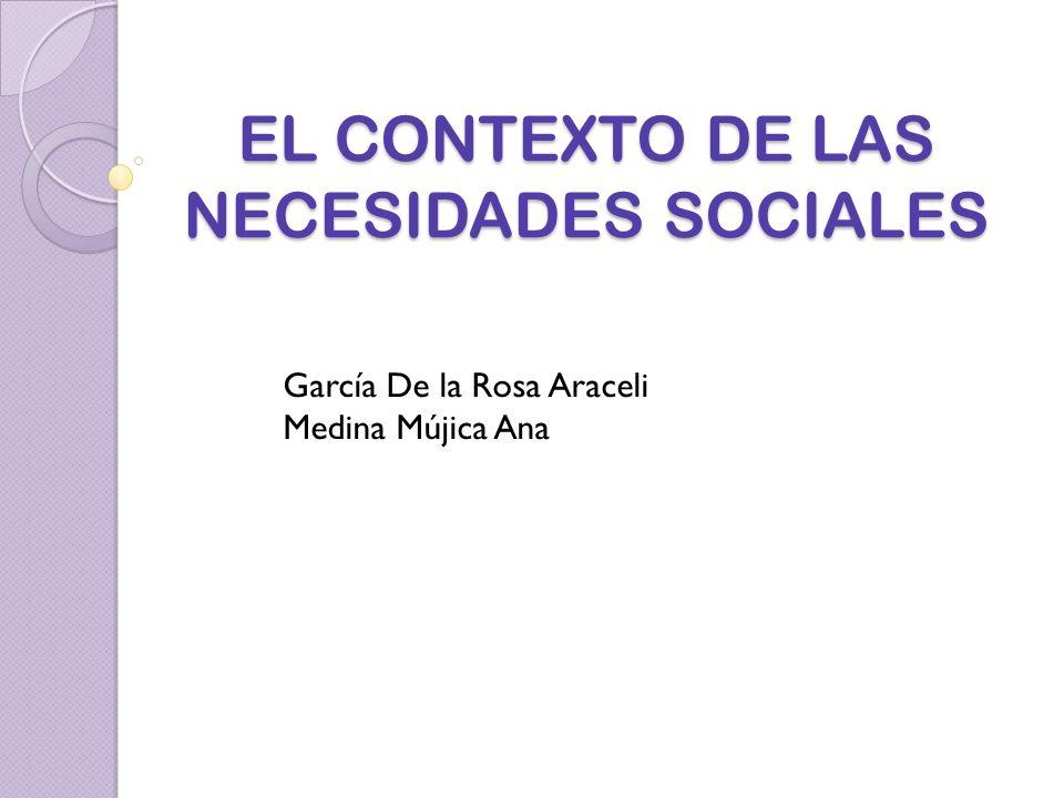 EL CONTEXTO DE LAS NECESIDADES SOCIALES García De la Rosa Araceli Medina Mújica Ana