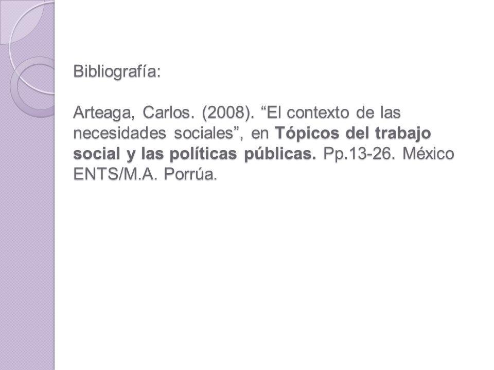 Bibliografía: Arteaga, Carlos. (2008). El contexto de las necesidades sociales, en Tópicos del trabajo social y las políticas públicas. Pp.13-26. Méxi