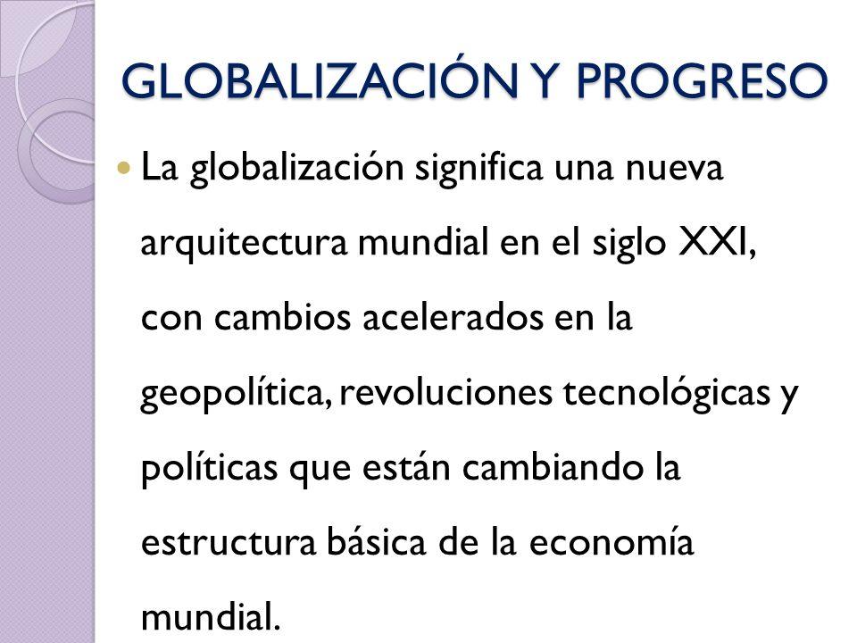 GLOBALIZACIÓN Y PROGRESO La globalización significa una nueva arquitectura mundial en el siglo XXI, con cambios acelerados en la geopolítica, revoluci