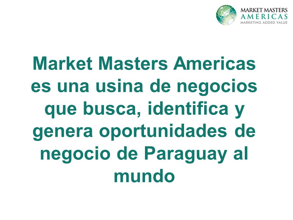 Market Masters Americas es una usina de negocios que busca, identifica y genera oportunidades de negocio de Paraguay al mundo