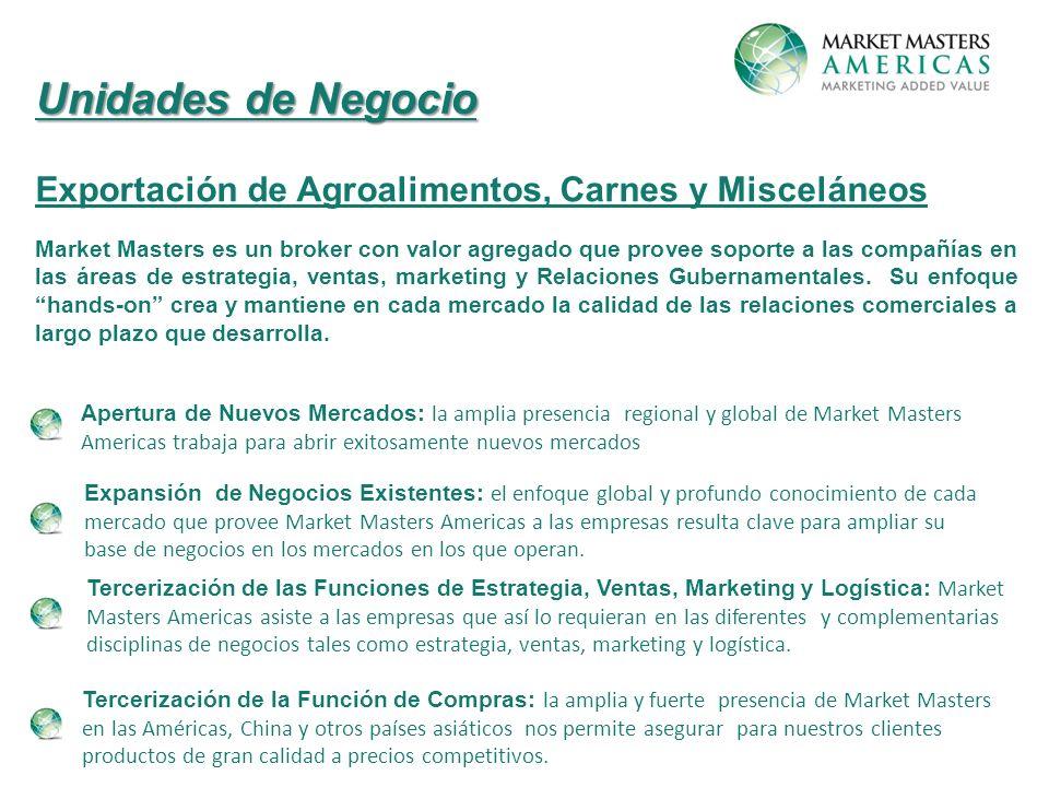 Unidades de Negocio Exportación de Agroalimentos, Carnes y Misceláneos Market Masters es un broker con valor agregado que provee soporte a las compañías en las áreas de estrategia, ventas, marketing y Relaciones Gubernamentales.