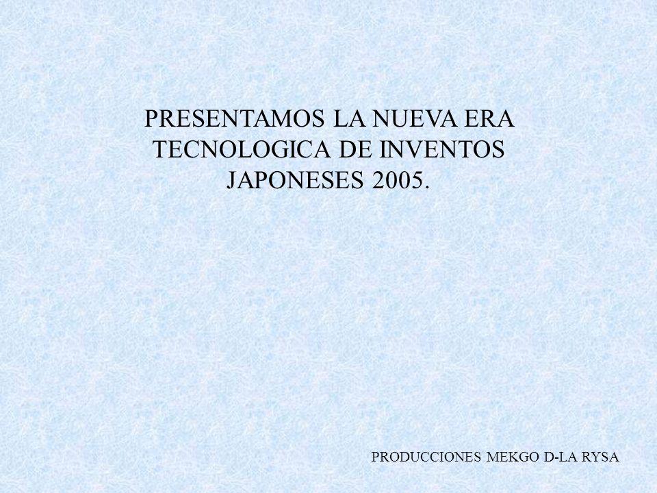 PRESENTAMOS LA NUEVA ERA TECNOLOGICA DE INVENTOS JAPONESES 2005. PRODUCCIONES MEKGO D-LA RYSA