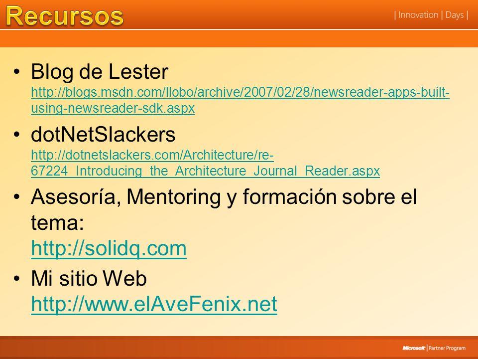 Blog de Lester http://blogs.msdn.com/llobo/archive/2007/02/28/newsreader-apps-built- using-newsreader-sdk.aspx http://blogs.msdn.com/llobo/archive/2007/02/28/newsreader-apps-built- using-newsreader-sdk.aspx dotNetSlackers http://dotnetslackers.com/Architecture/re- 67224_Introducing_the_Architecture_Journal_Reader.aspx http://dotnetslackers.com/Architecture/re- 67224_Introducing_the_Architecture_Journal_Reader.aspx Asesoría, Mentoring y formación sobre el tema: http://solidq.com http://solidq.com Mi sitio Web http://www.elAveFenix.net http://www.elAveFenix.net