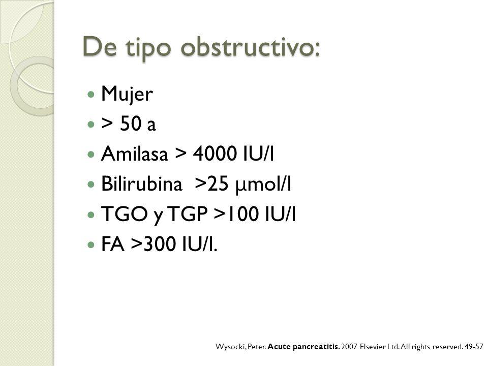 De tipo obstructivo: Mujer > 50 a Amilasa > 4000 IU/l Bilirubina >25 μ mol/l TGO y TGP >100 IU/l FA >300 IU/l. Wysocki, Peter. Acute pancreatitis. 200