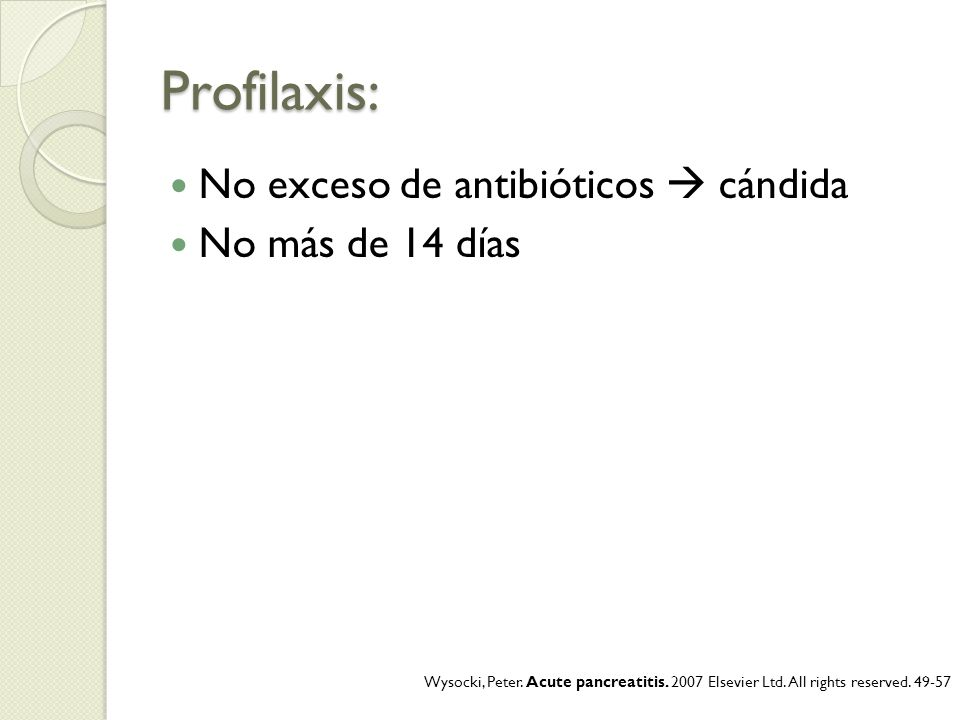 Profilaxis: No exceso de antibióticos cándida No más de 14 días Wysocki, Peter. Acute pancreatitis. 2007 Elsevier Ltd. All rights reserved. 49-57
