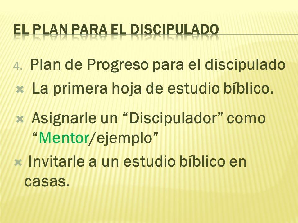 4. Plan de Progreso para el discipulado La primera hoja de estudio bíblico. Asignarle un Discipulador comoMentor/ejemplo Invitarle a un estudio bíblic
