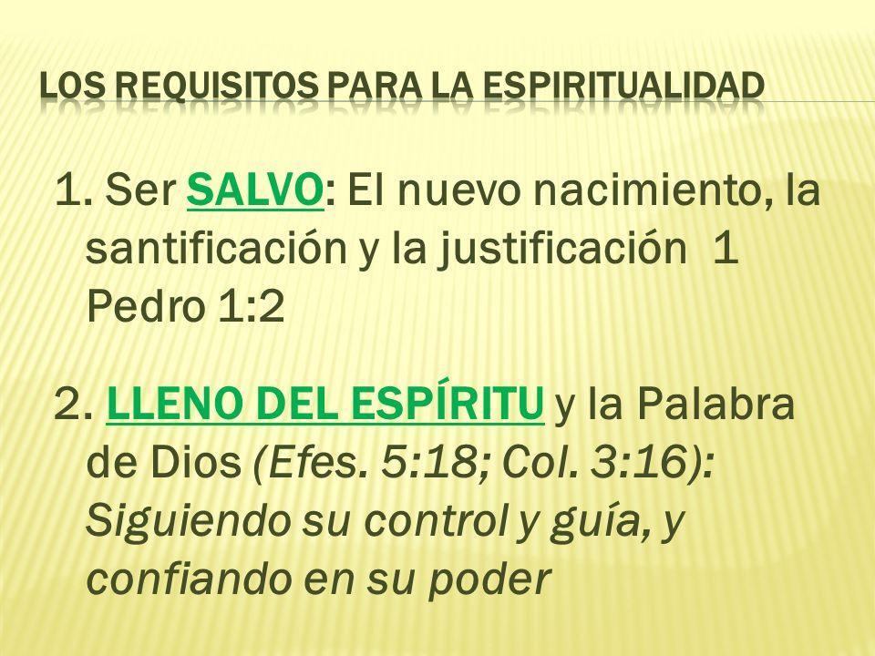 1. Ser SALVO: El nuevo nacimiento, la santificación y la justificación 1 Pedro 1:2 2. LLENO DEL ESPÍRITU y la Palabra de Dios (Efes. 5:18; Col. 3:16):