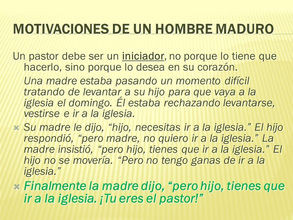 MOTIVACIONES DE UN HOMBRE MADURO Un pastor debe ser un iniciador, no porque lo tiene que hacerlo, sino porque lo desea en su corazón. Una madre estaba