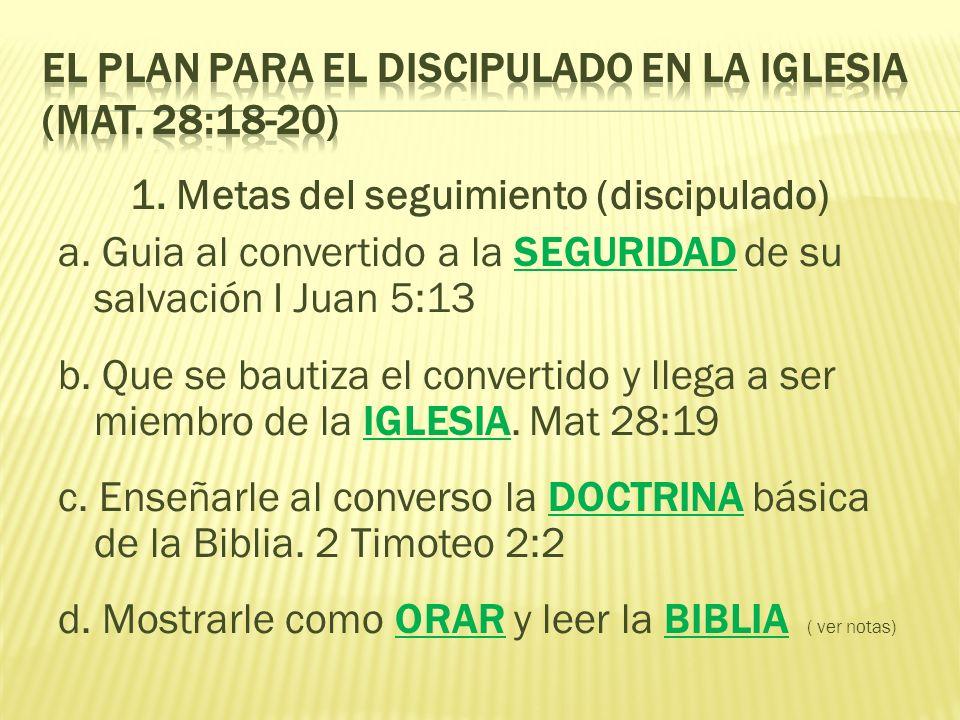 1. Metas del seguimiento (discipulado) a. Guia al convertido a la SEGURIDAD de su salvación I Juan 5:13 b. Que se bautiza el convertido y llega a ser